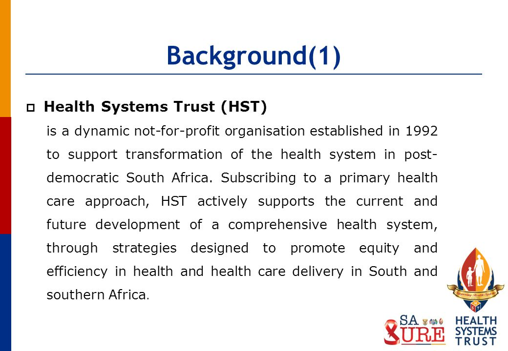 Background(1) Health Systems Trust (HST) is a dynamic not-for-profit organisation established in 1992 to support transformation of the health system in post- democratic South Africa.