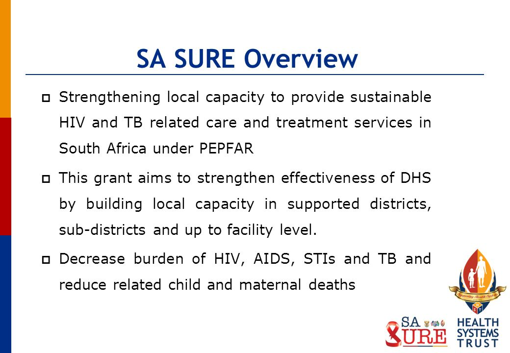 SA SURE Overview Strengthening local capacity to provide sustainable HIV and TB related care and treatment services in South Africa under PEPFAR This grant aims to strengthen effectiveness of DHS by building local capacity in supported districts, sub-districts and up to facility level.