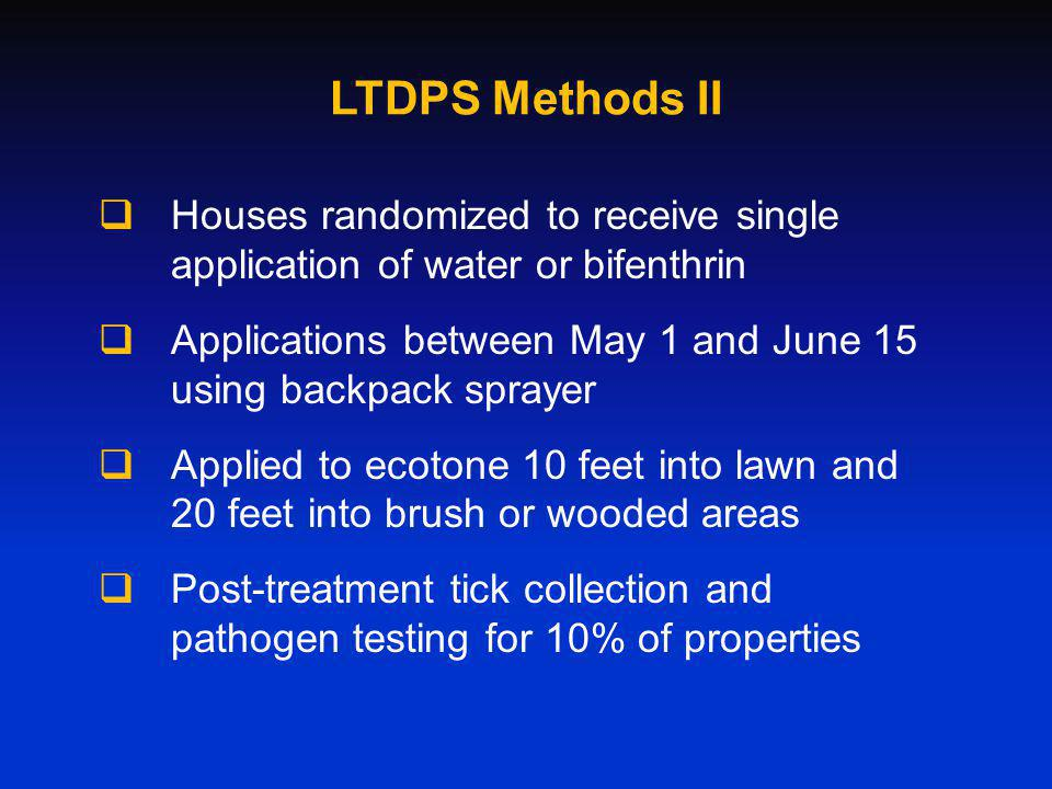 LTDPS Methods II Houses randomized to receive single application of water or bifenthrin Applications between May 1 and June 15 using backpack sprayer Applied to ecotone 10 feet into lawn and 20 feet into brush or wooded areas Post-treatment tick collection and pathogen testing for 10% of properties
