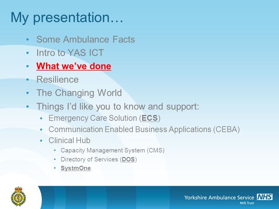 My presentation… Some Ambulance Facts Intro to YAS ICT What weve done Resilience The Changing World Things Id like you to know and support: Emergency Care Solution (ECS) Communication Enabled Business Applications (CEBA) Clinical Hub Capacity Management System (CMS) Directory of Services (DOS) SystmOne