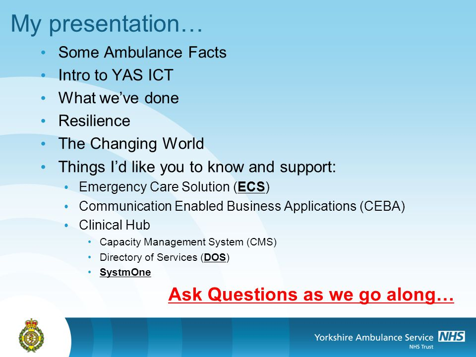 My presentation… Some Ambulance Facts Intro to YAS ICT What weve done Resilience The Changing World Things Id like you to know and support: Emergency Care Solution (ECS) Communication Enabled Business Applications (CEBA) Clinical Hub Capacity Management System (CMS) Directory of Services (DOS) SystmOne Ask Questions as we go along…