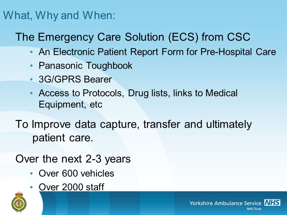 What, Why and When: The Emergency Care Solution (ECS) from CSC An Electronic Patient Report Form for Pre-Hospital Care Panasonic Toughbook 3G/GPRS Bearer Access to Protocols, Drug lists, links to Medical Equipment, etc To Improve data capture, transfer and ultimately patient care.