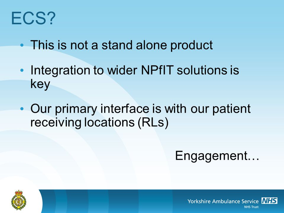 ECS? This is not a stand alone product Integration to wider NPfIT solutions is key Our primary interface is with our patient receiving locations (RLs)