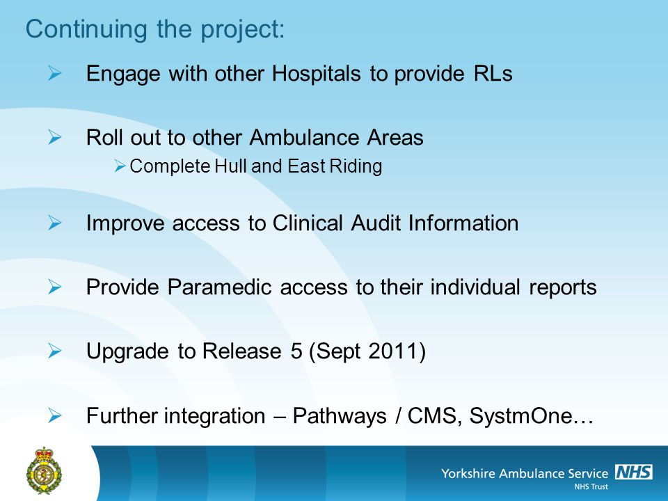 Continuing the project: Engage with other Hospitals to provide RLs Roll out to other Ambulance Areas Complete Hull and East Riding Improve access to Clinical Audit Information Provide Paramedic access to their individual reports Upgrade to Release 5 (Sept 2011) Further integration – Pathways / CMS, SystmOne…