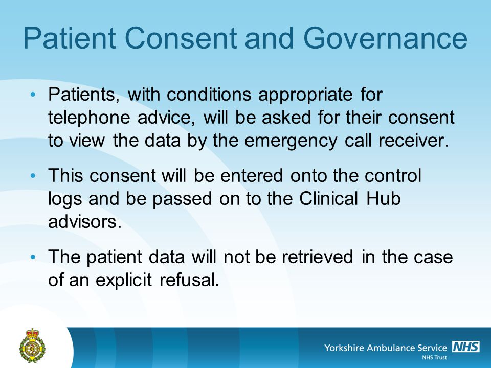 Patient Consent and Governance Patients, with conditions appropriate for telephone advice, will be asked for their consent to view the data by the emergency call receiver.