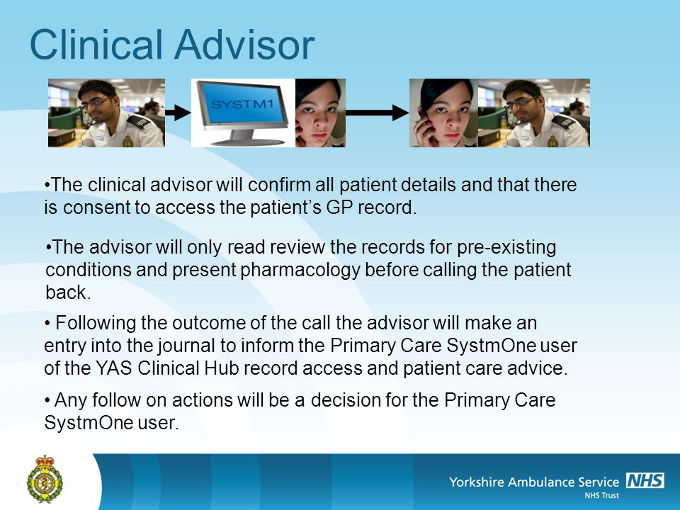 Clinical Advisor The clinical advisor will confirm all patient details and that there is consent to access the patients GP record.