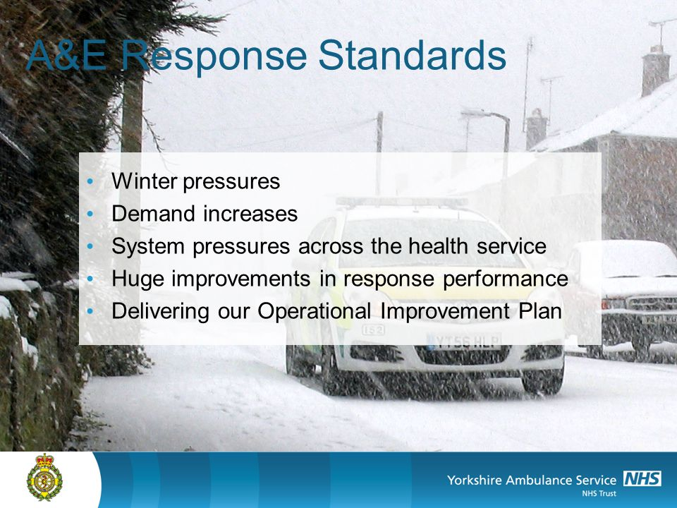 A&E Response Standards Winter pressures Demand increases System pressures across the health service Huge improvements in response performance Delivering our Operational Improvement Plan