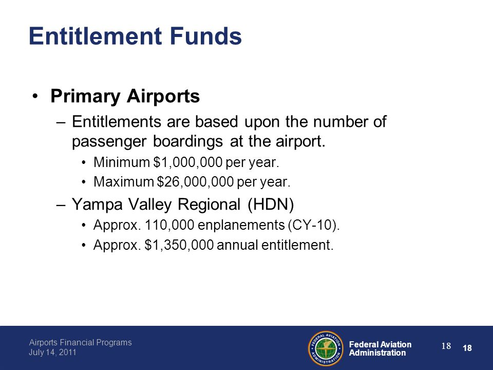 18 Federal Aviation Administration Airports Financial Programs July 14, 2011 18 Entitlement Funds Primary Airports –Entitlements are based upon the number of passenger boardings at the airport.