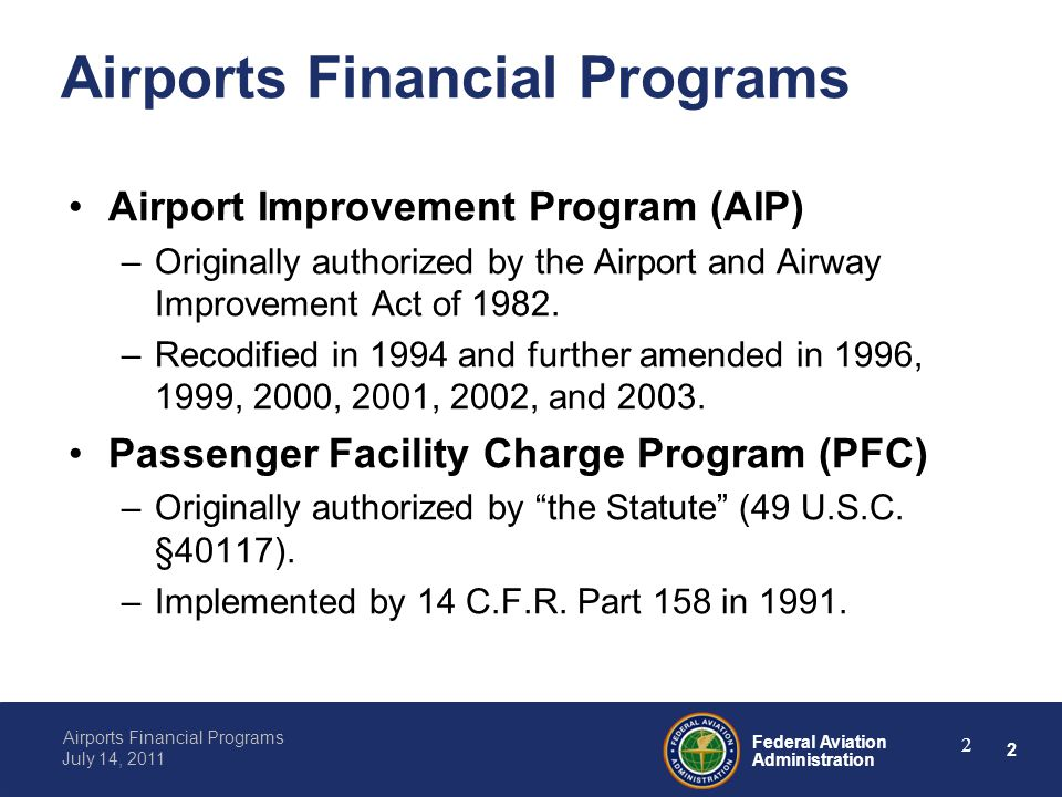 2 Federal Aviation Administration Airports Financial Programs July 14, 2011 2 Airports Financial Programs Airport Improvement Program (AIP) –Originally authorized by the Airport and Airway Improvement Act of 1982.
