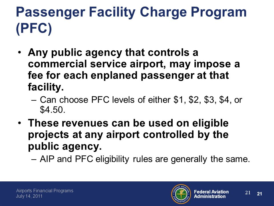 21 Federal Aviation Administration Airports Financial Programs July 14, 2011 21 Passenger Facility Charge Program (PFC) Any public agency that controls a commercial service airport, may impose a fee for each enplaned passenger at that facility.