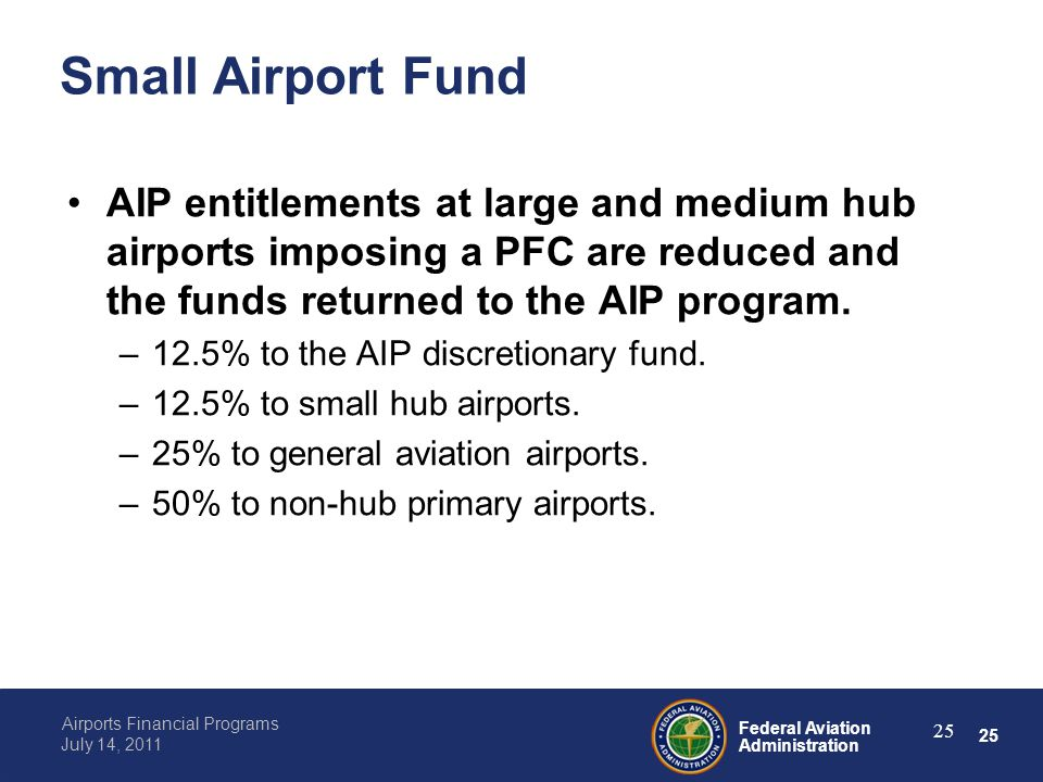 25 Federal Aviation Administration Airports Financial Programs July 14, 2011 25 Small Airport Fund AIP entitlements at large and medium hub airports imposing a PFC are reduced and the funds returned to the AIP program.