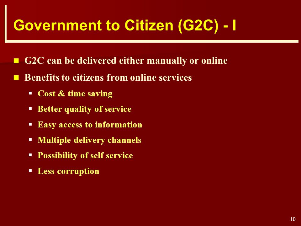10 Government to Citizen (G2C) - I G2C can be delivered either manually or online Benefits to citizens from online services Cost & time saving Better