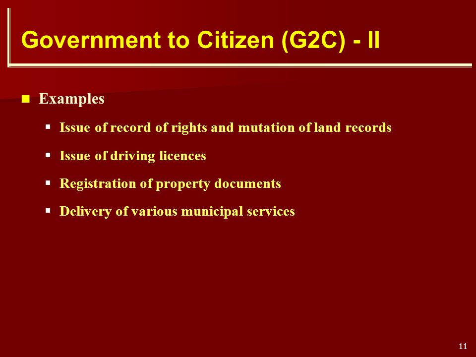 11 Government to Citizen (G2C) - II Examples Issue of record of rights and mutation of land records Issue of driving licences Registration of property