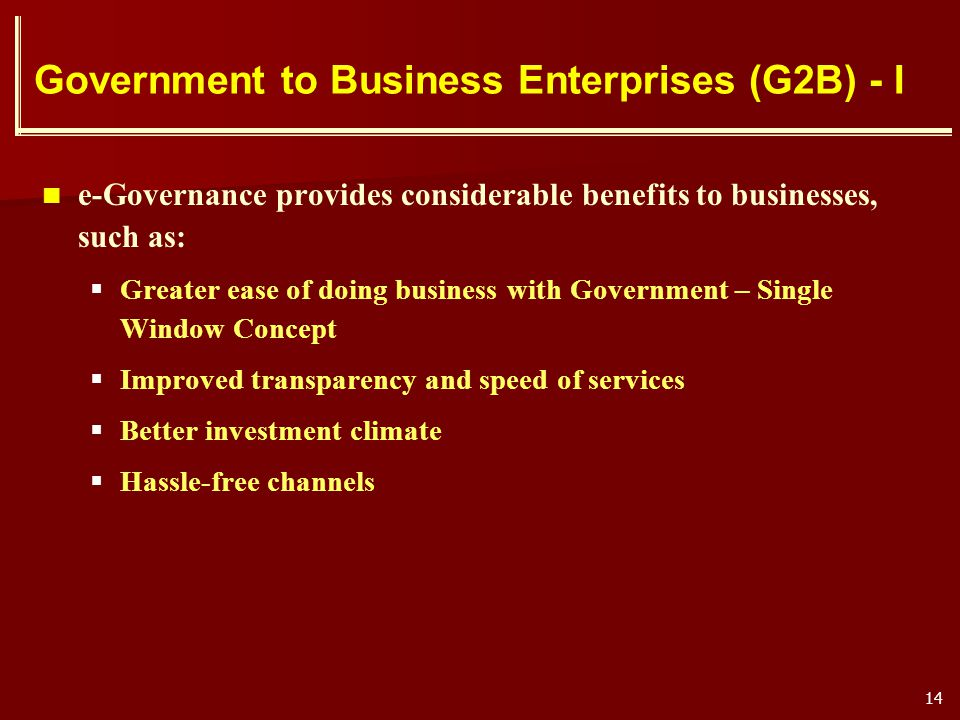 14 Government to Business Enterprises (G2B) - I e-Governance provides considerable benefits to businesses, such as: Greater ease of doing business wit