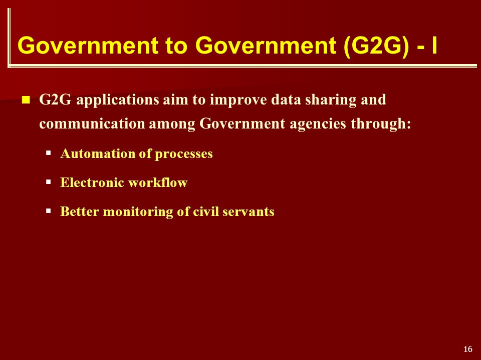 16 Government to Government (G2G) - I G2G applications aim to improve data sharing and communication among Government agencies through: Automation of