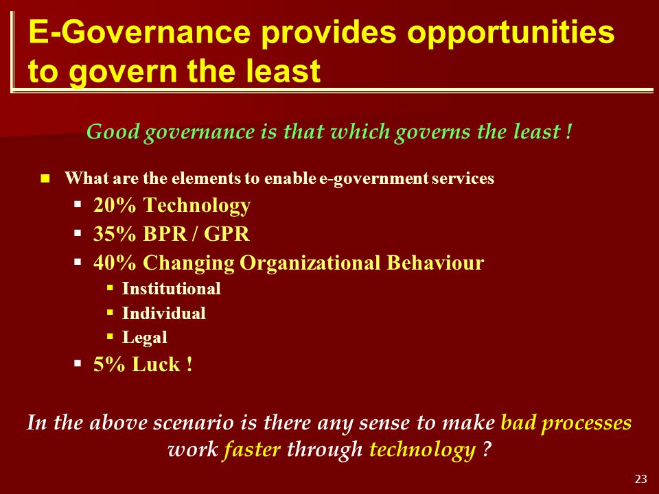 23 E-Governance provides opportunities to govern the least What are the elements to enable e-government services 20% Technology 35% BPR / GPR 40% Chan
