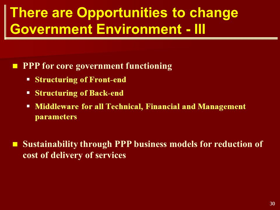 30 There are Opportunities to change Government Environment - III PPP for core government functioning Structuring of Front-end Structuring of Back-end