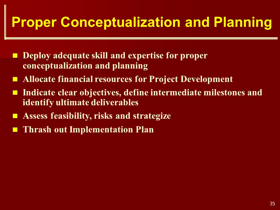 35 Proper Conceptualization and Planning Deploy adequate skill and expertise for proper conceptualization and planning Allocate financial resources fo