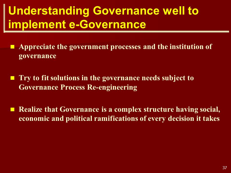 37 Understanding Governance well to implement e-Governance Appreciate the government processes and the institution of governance Try to fit solutions