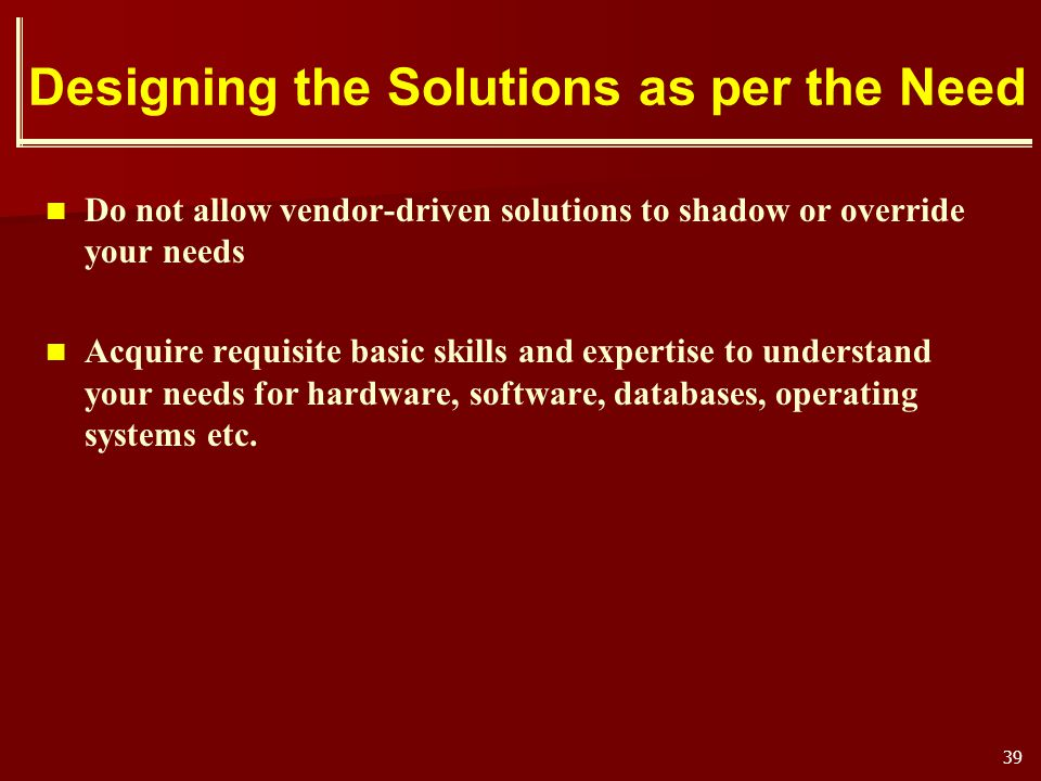 39 Designing the Solutions as per the Need Do not allow vendor-driven solutions to shadow or override your needs Acquire requisite basic skills and ex