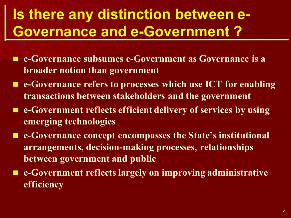 4 Is there any distinction between e- Governance and e-Government ? e-Governance subsumes e-Government as Governance is a broader notion than governme