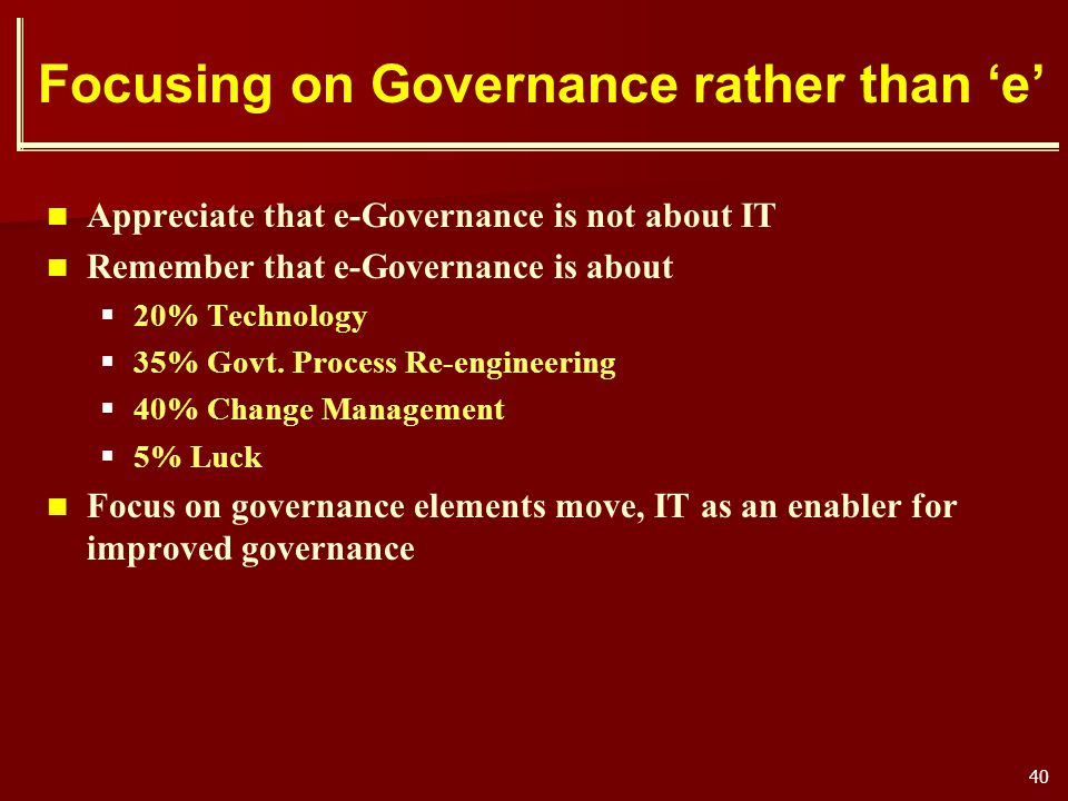 40 Focusing on Governance rather than e Appreciate that e-Governance is not about IT Remember that e-Governance is about 20% Technology 35% Govt. Proc