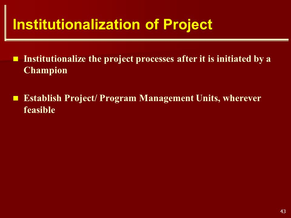 43 Institutionalization of Project Institutionalize the project processes after it is initiated by a Champion Establish Project/ Program Management Un