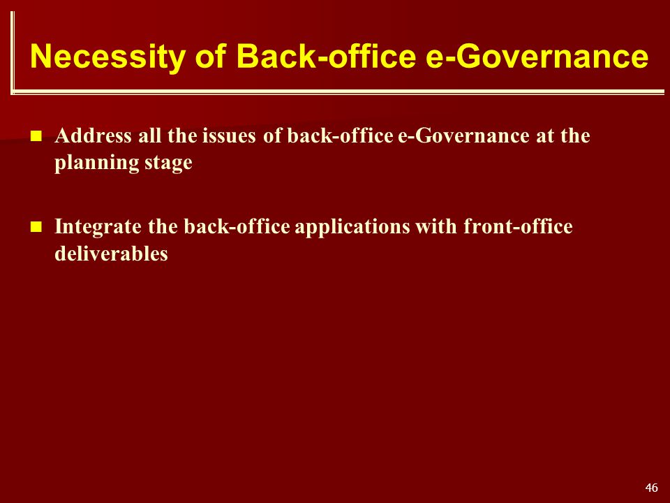 46 Necessity of Back-office e-Governance Address all the issues of back-office e-Governance at the planning stage Integrate the back-office applicatio