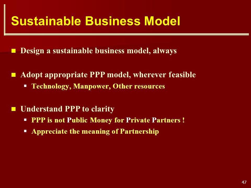 47 Sustainable Business Model Design a sustainable business model, always Adopt appropriate PPP model, wherever feasible Technology, Manpower, Other r