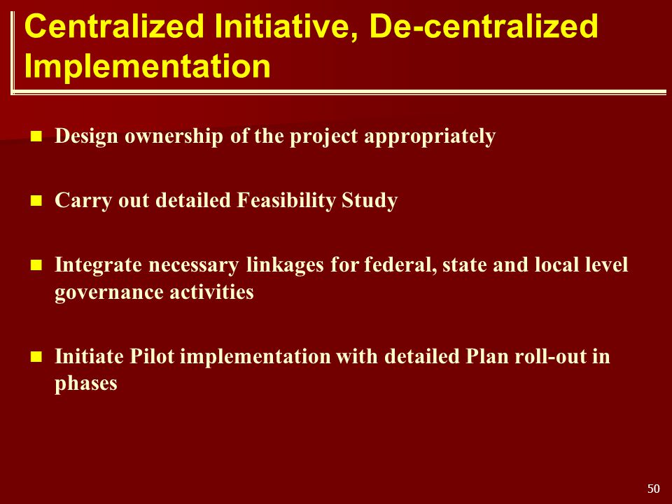 50 Centralized Initiative, De-centralized Implementation Design ownership of the project appropriately Carry out detailed Feasibility Study Integrate