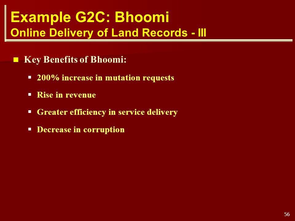 56 Example G2C: Bhoomi Online Delivery of Land Records - III Key Benefits of Bhoomi: 200% increase in mutation requests Rise in revenue Greater effici