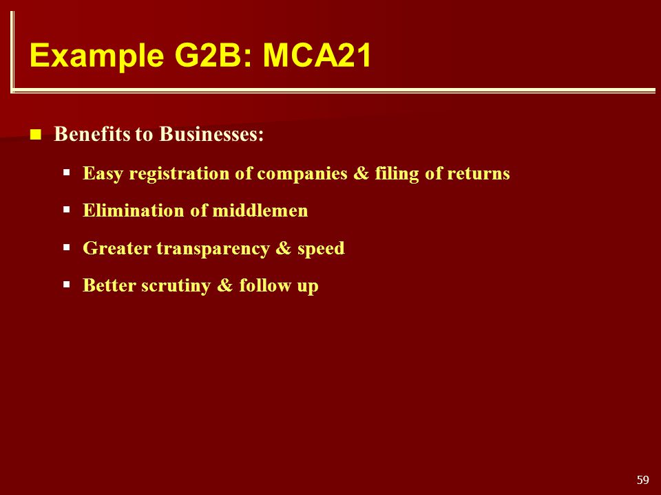 59 Example G2B: MCA21 Benefits to Businesses: Easy registration of companies & filing of returns Elimination of middlemen Greater transparency & speed