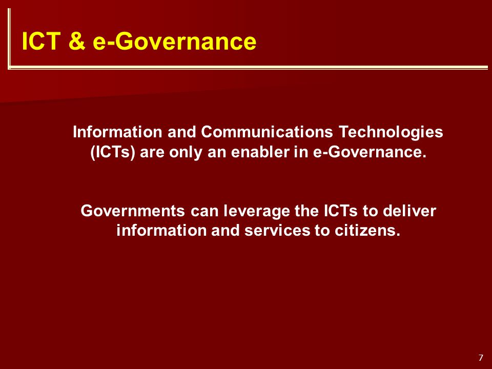 7 ICT & e-Governance Information and Communications Technologies (ICTs) are only an enabler in e-Governance. Governments can leverage the ICTs to deli