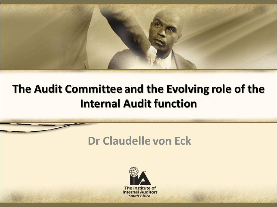 The Audit Committee and the Evolving role of the Internal Audit function Dr Claudelle von Eck