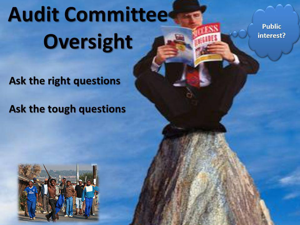 Audit Committee Oversight Ask the right questions Ask the tough questions Public interest?