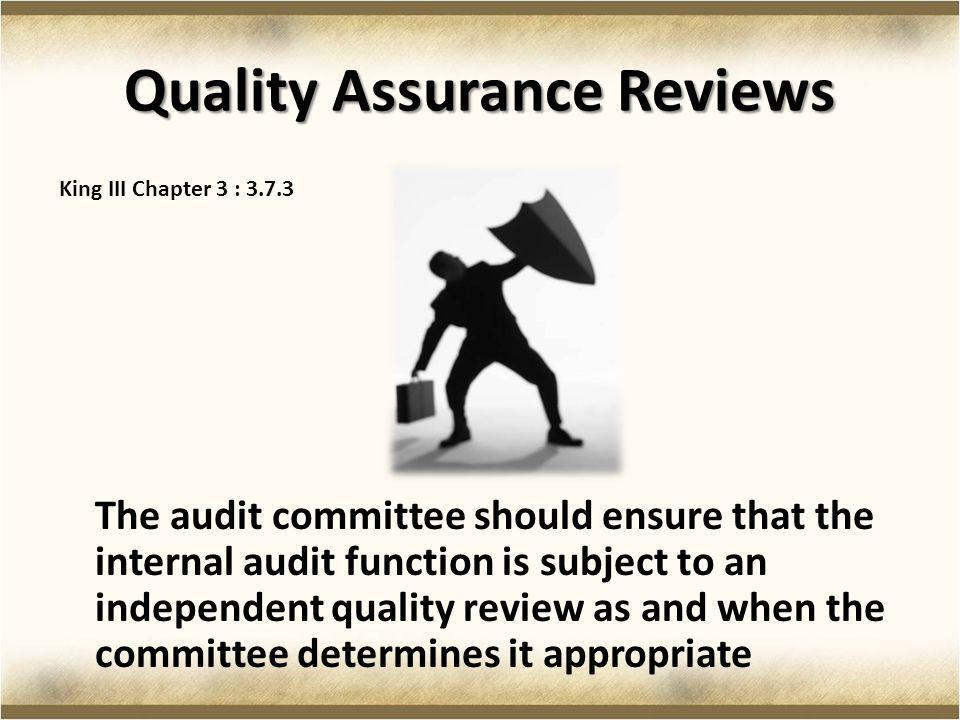 Quality Assurance Reviews King III Chapter 3 : 3.7.3 The audit committee should ensure that the internal audit function is subject to an independent q