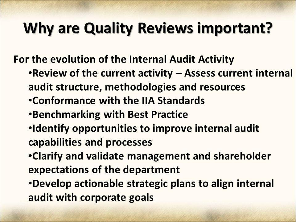 Why are Quality Reviews important? For the evolution of the Internal Audit Activity Review of the current activity – Assess current internal audit str