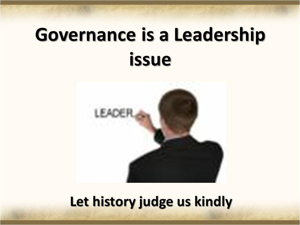 Governance is a Leadership issue Let history judge us kindly
