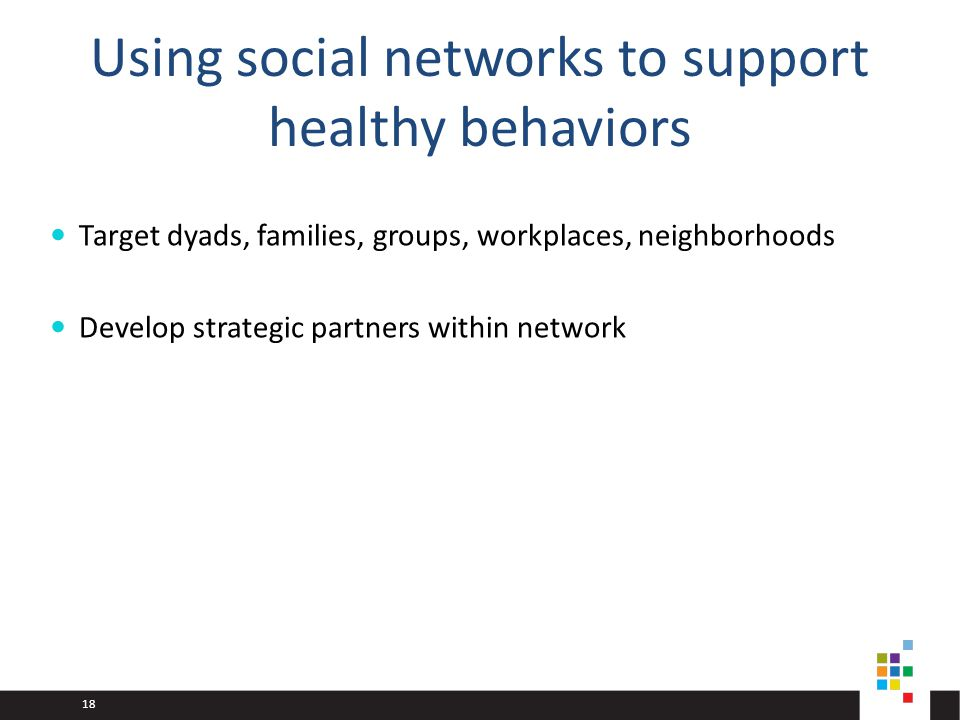 18 Using social networks to support healthy behaviors Target dyads, families, groups, workplaces, neighborhoods Develop strategic partners within network