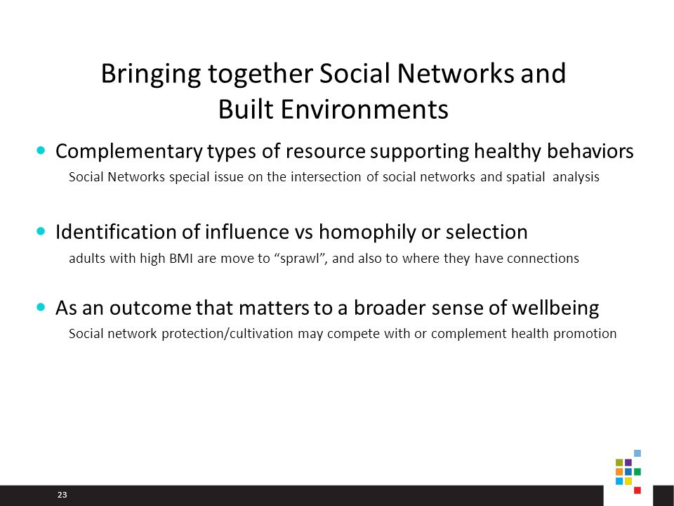 23 Bringing together Social Networks and Built Environments Complementary types of resource supporting healthy behaviors Social Networks special issue on the intersection of social networks and spatial analysis Identification of influence vs homophily or selection adults with high BMI are move to sprawl, and also to where they have connections As an outcome that matters to a broader sense of wellbeing Social network protection/cultivation may compete with or complement health promotion