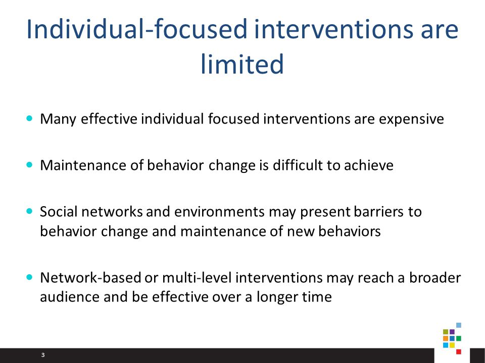 3 Individual-focused interventions are limited Many effective individual focused interventions are expensive Maintenance of behavior change is difficult to achieve Social networks and environments may present barriers to behavior change and maintenance of new behaviors Network-based or multi-level interventions may reach a broader audience and be effective over a longer time