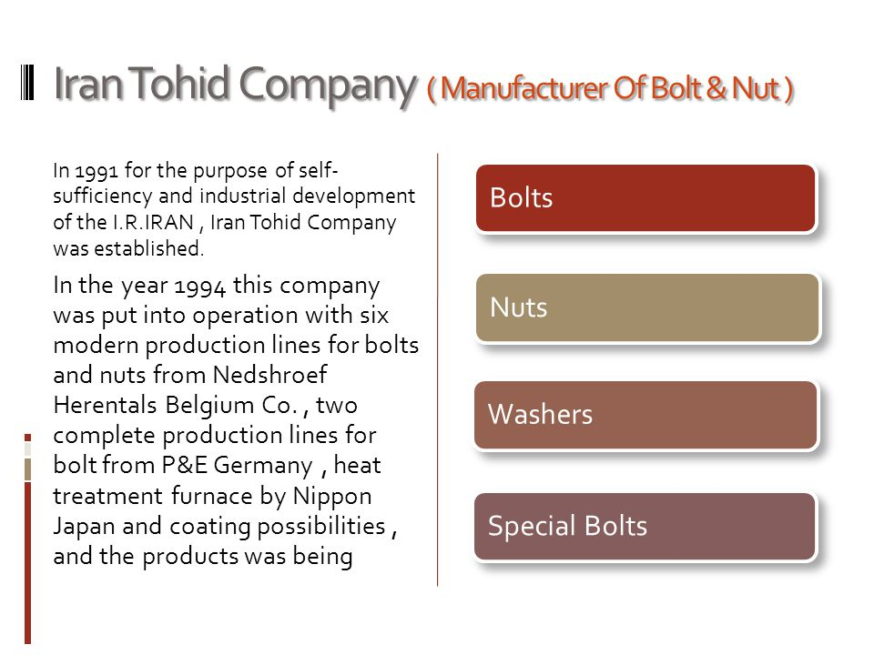 Iran Tohid Company ( Manufacturer Of Bolt & Nut ) In 1991 for the purpose of self- sufficiency and industrial development of the I.R.IRAN, Iran Tohid Company was established.