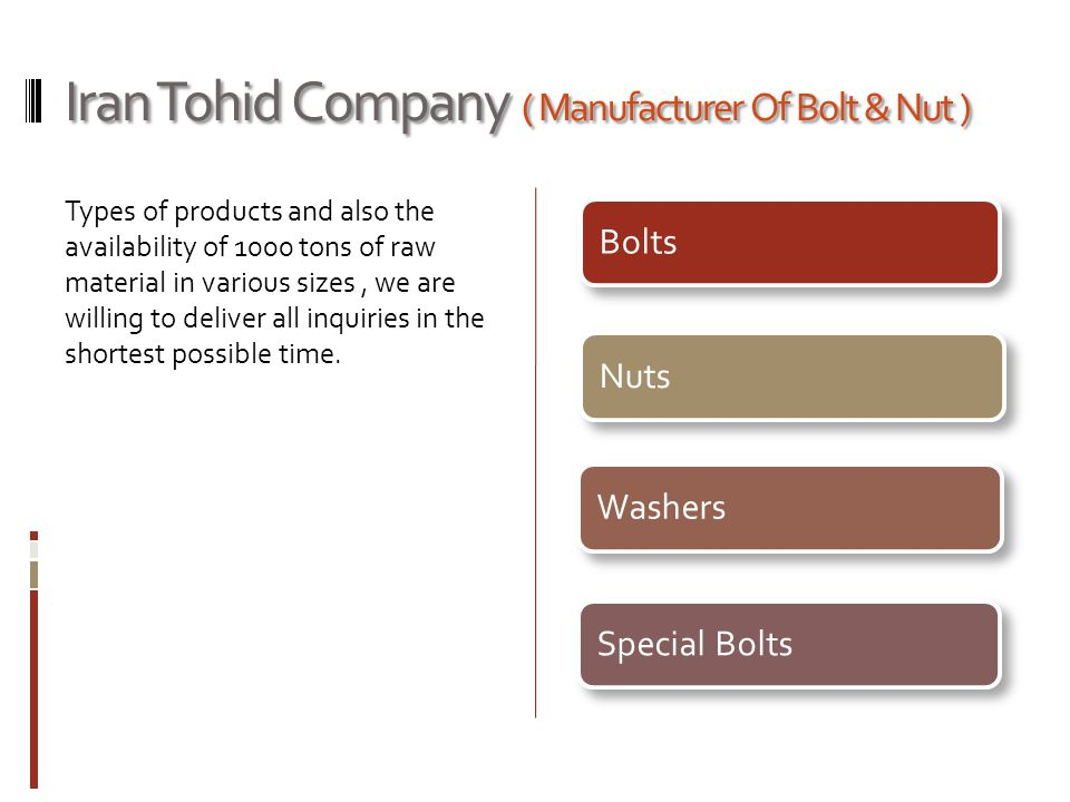 Iran Tohid Company ( Manufacturer Of Bolt & Nut ) Types of products and also the availability of 1000 tons of raw material in various sizes, we are wi