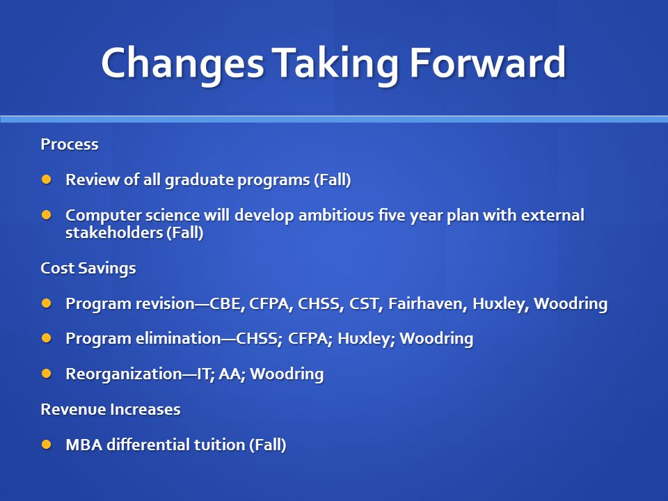 Changes Taking Forward Process Review of all graduate programs (Fall) Review of all graduate programs (Fall) Computer science will develop ambitious five year plan with external stakeholders (Fall) Computer science will develop ambitious five year plan with external stakeholders (Fall) Cost Savings Program revisionCBE, CFPA, CHSS, CST, Fairhaven, Huxley, Woodring Program revisionCBE, CFPA, CHSS, CST, Fairhaven, Huxley, Woodring Program eliminationCHSS; CFPA; Huxley; Woodring Program eliminationCHSS; CFPA; Huxley; Woodring ReorganizationIT; AA; Woodring ReorganizationIT; AA; Woodring Revenue Increases MBA differential tuition (Fall) MBA differential tuition (Fall)