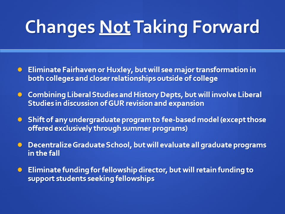 Changes Not Taking Forward Eliminate Fairhaven or Huxley, but will see major transformation in both colleges and closer relationships outside of college Eliminate Fairhaven or Huxley, but will see major transformation in both colleges and closer relationships outside of college Combining Liberal Studies and History Depts, but will involve Liberal Studies in discussion of GUR revision and expansion Combining Liberal Studies and History Depts, but will involve Liberal Studies in discussion of GUR revision and expansion Shift of any undergraduate program to fee-based model (except those offered exclusively through summer programs) Shift of any undergraduate program to fee-based model (except those offered exclusively through summer programs) Decentralize Graduate School, but will evaluate all graduate programs in the fall Decentralize Graduate School, but will evaluate all graduate programs in the fall Eliminate funding for fellowship director, but will retain funding to support students seeking fellowships Eliminate funding for fellowship director, but will retain funding to support students seeking fellowships