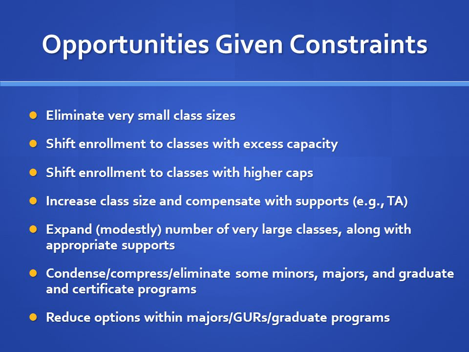 Opportunities Given Constraints Eliminate very small class sizes Eliminate very small class sizes Shift enrollment to classes with excess capacity Shift enrollment to classes with excess capacity Shift enrollment to classes with higher caps Shift enrollment to classes with higher caps Increase class size and compensate with supports (e.g., TA) Increase class size and compensate with supports (e.g., TA) Expand (modestly) number of very large classes, along with appropriate supports Expand (modestly) number of very large classes, along with appropriate supports Condense/compress/eliminate some minors, majors, and graduate and certificate programs Condense/compress/eliminate some minors, majors, and graduate and certificate programs Reduce options within majors/GURs/graduate programs Reduce options within majors/GURs/graduate programs