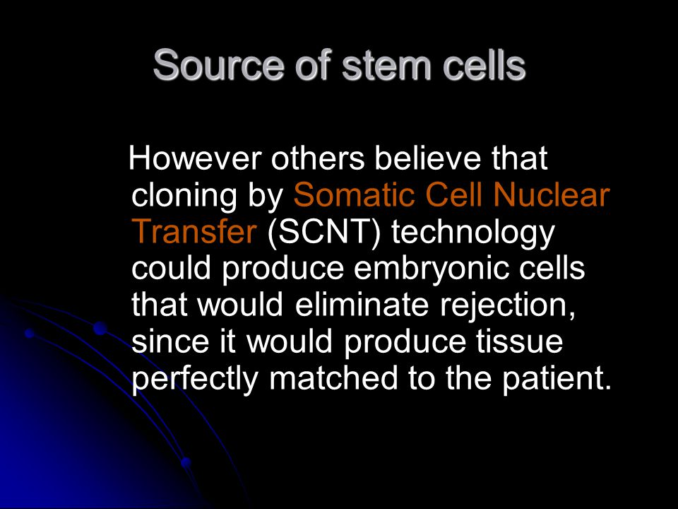 Source of stem cells However others believe that cloning by Somatic Cell Nuclear Transfer (SCNT) technology could produce embryonic cells that would eliminate rejection, since it would produce tissue perfectly matched to the patient.