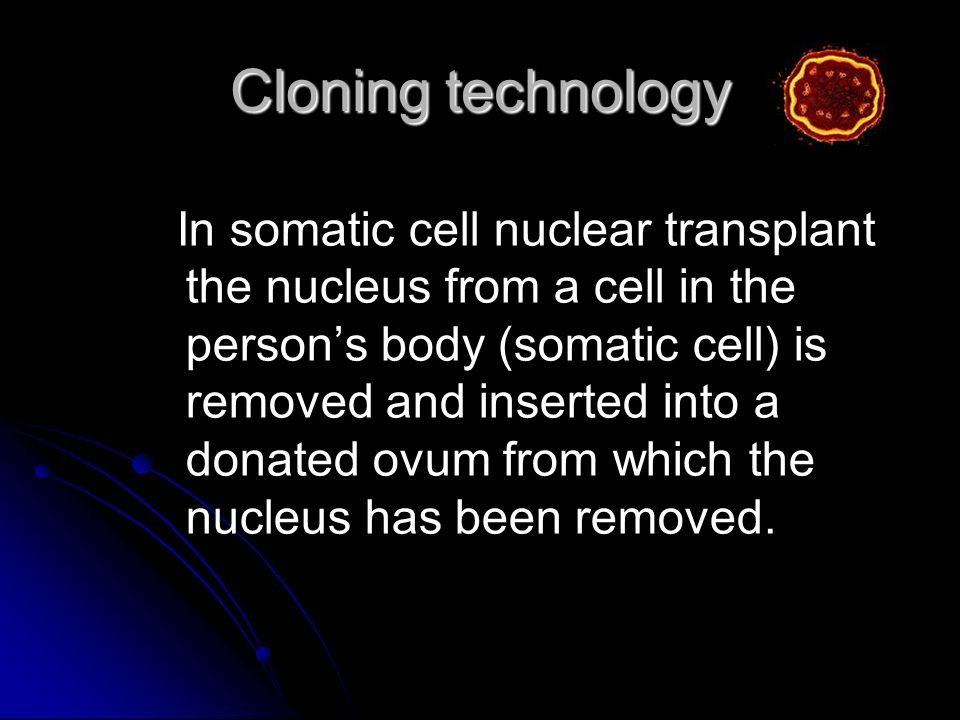Cloning technology In somatic cell nuclear transplant the nucleus from a cell in the persons body (somatic cell) is removed and inserted into a donated ovum from which the nucleus has been removed.