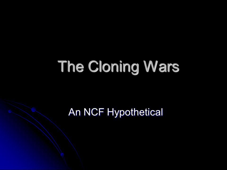 The Cloning Wars The Cloning Wars An NCF Hypothetical An NCF Hypothetical