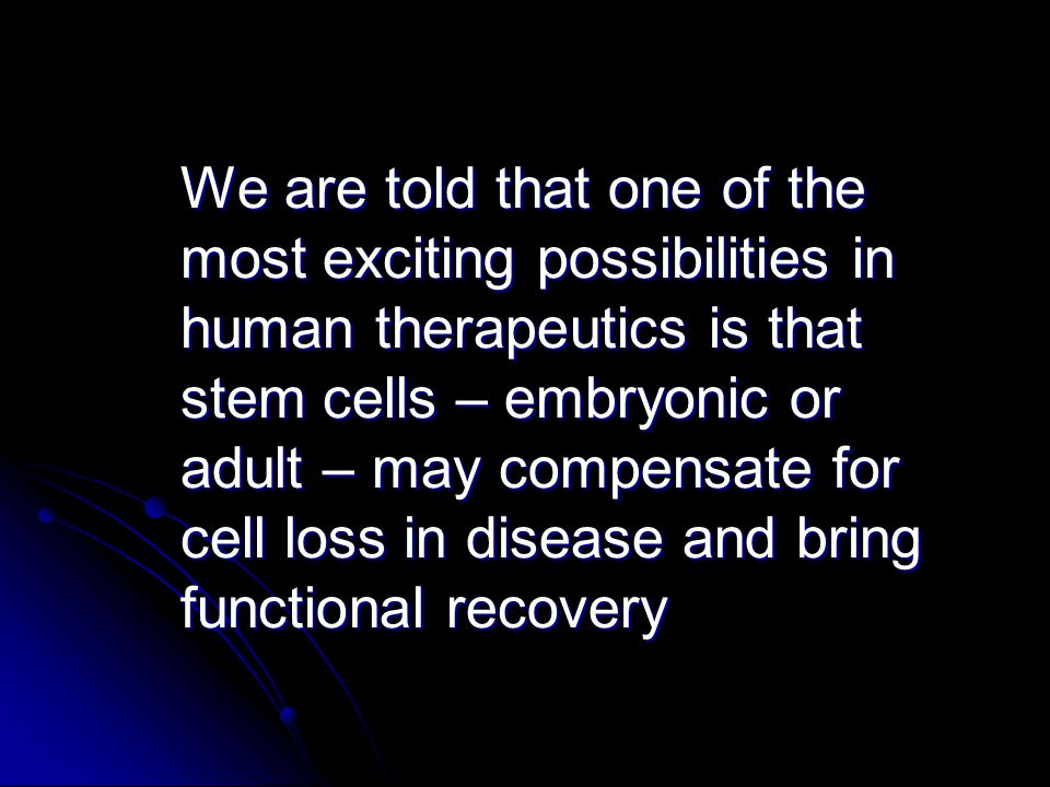 We are told that one of the most exciting possibilities in human therapeutics is that stem cells – embryonic or adult – may compensate for cell loss in disease and bring functional recovery